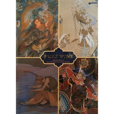 Pure Wine: Selected Works Of Iran'S Contemporary Persian Painting